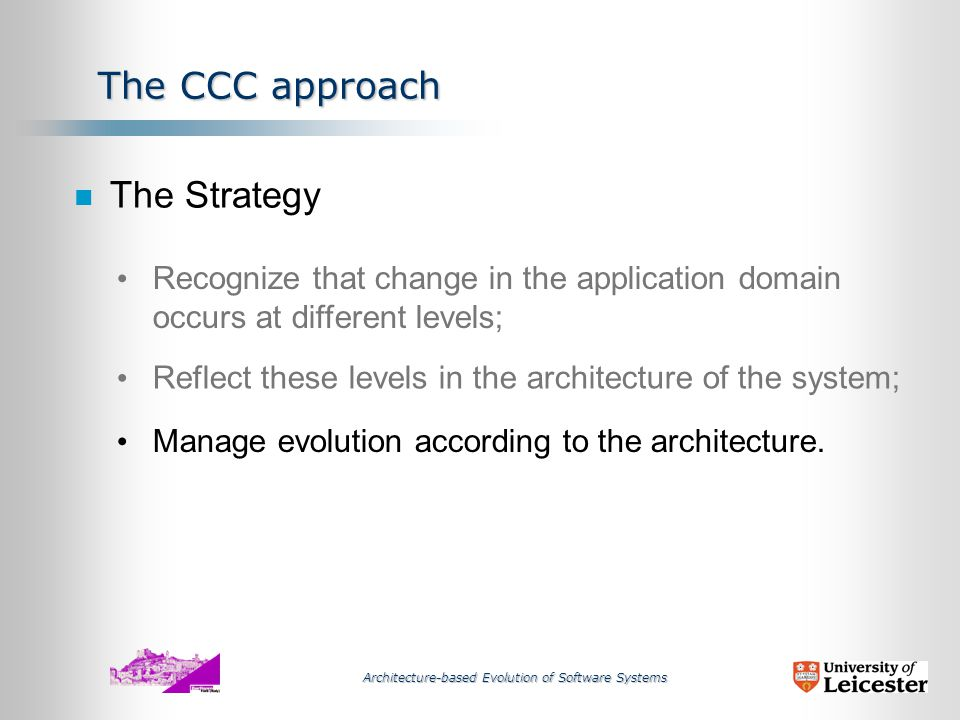 Architecture-based Evolution of Software Systems A A B B Computation Layer Component Layer containing the stable independent components The CCC approach Coordination Layer .
