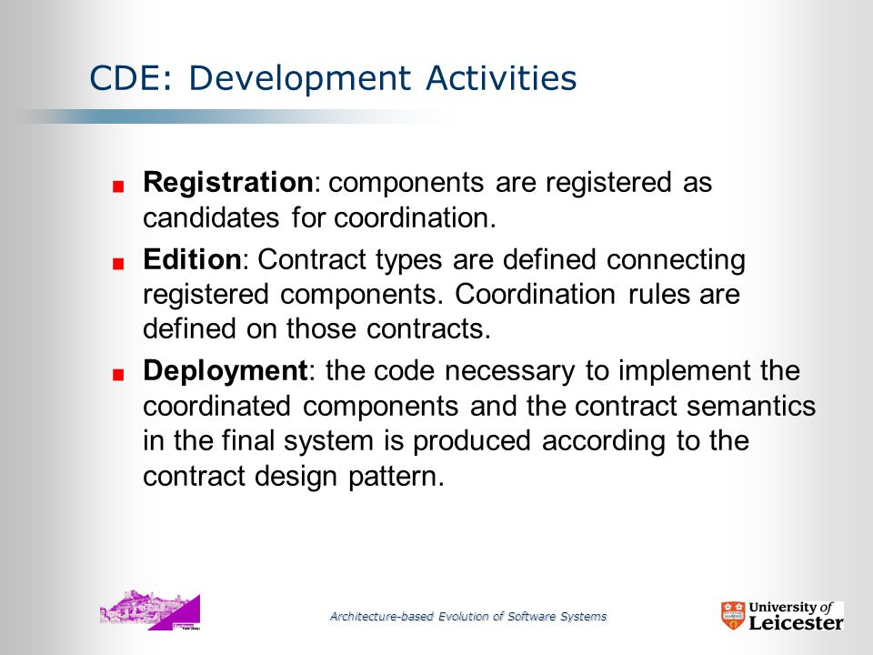 Architecture-based Evolution of Software Systems CDE - Coordination Development Environment Context Setup Contract Development Deployment Component Development Testing Run-Time Configuration Software System Component Layer Coordination Layer A development and run-time environment for layered coordination systems : The coordination layer, defining the more volatile part of a system, is built over the component layer, the stable parts of the business