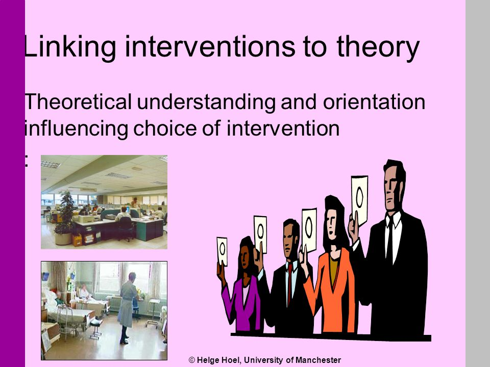 © Helge Hoel, University of Manchester Linking interventions to theory Theoretical understanding and orientation influencing choice of intervention :