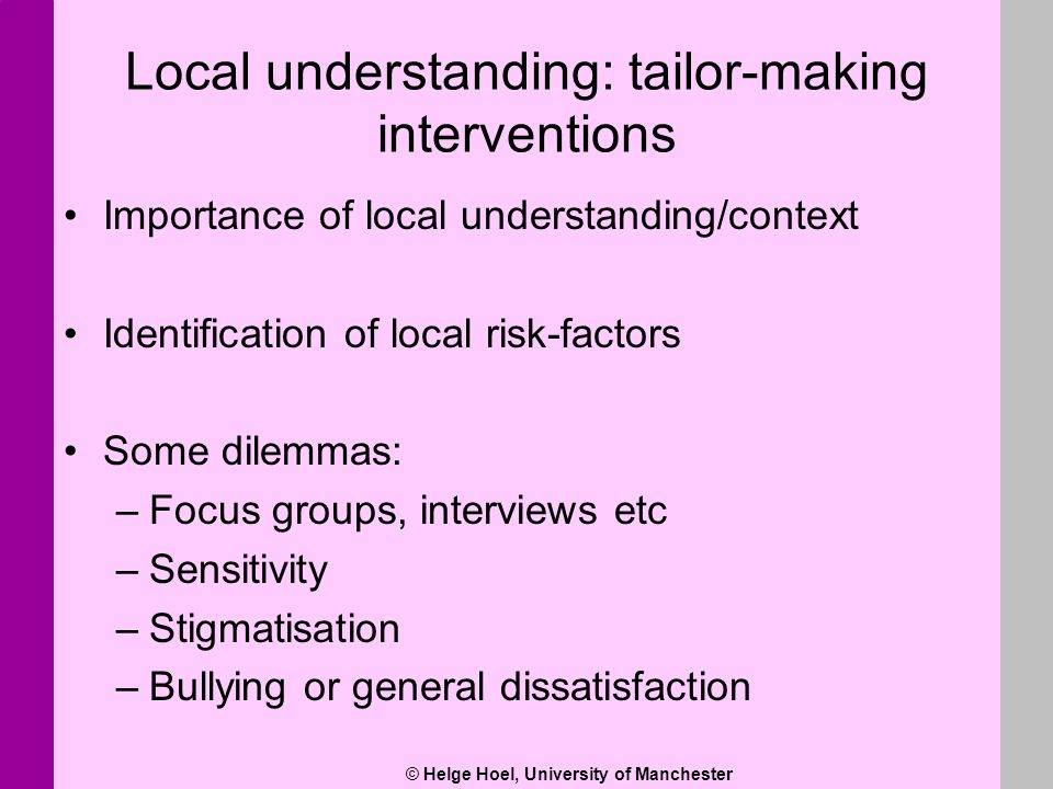 © Helge Hoel, University of Manchester Local understanding: tailor-making interventions Importance of local understanding/context Identification of lo