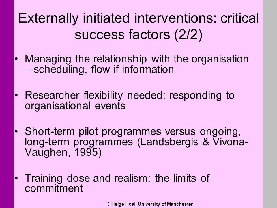 © Helge Hoel, University of Manchester Externally initiated interventions: critical success factors (2/2) Managing the relationship with the organisat
