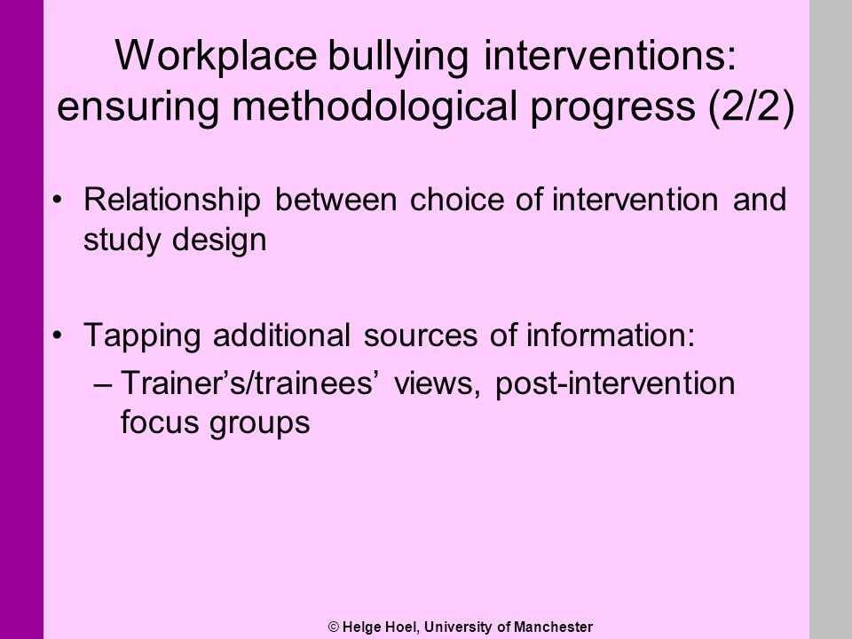 © Helge Hoel, University of Manchester Workplace bullying interventions: ensuring methodological progress (2/2) Relationship between choice of interve