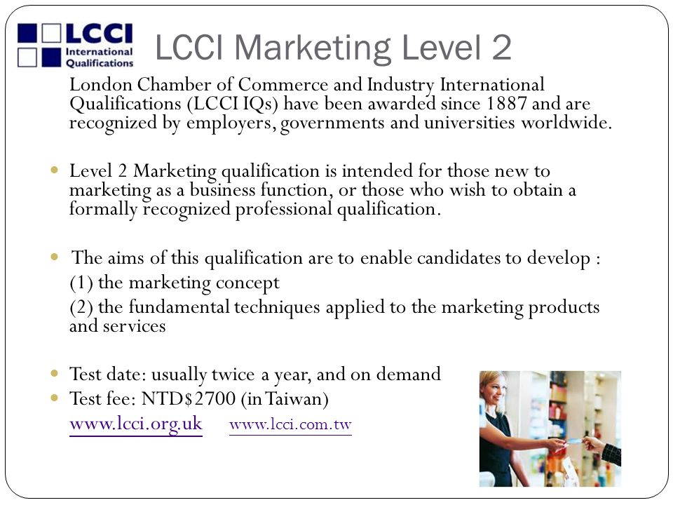 LCCI Marketing Level 2 London Chamber of Commerce and Industry International Qualifications (LCCI IQs) have been awarded since 1887 and are recognized by employers, governments and universities worldwide.