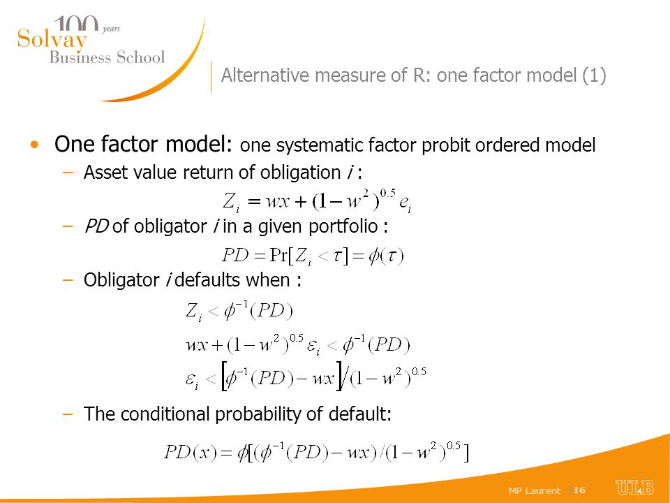 MP Laurent | 16 Alternative measure of R: one factor model (1) One factor model: one systematic factor probit ordered model –Asset value return of obligation i : –PD of obligator i in a given portfolio : –Obligator i defaults when : –The conditional probability of default:
