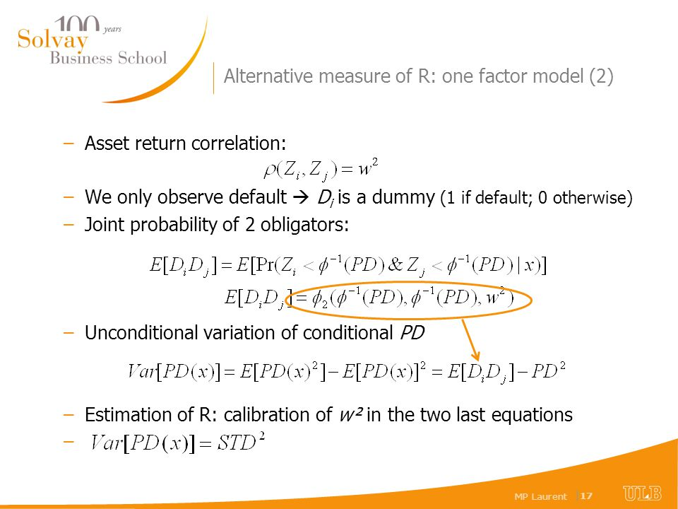 MP Laurent | 17 Alternative measure of R: one factor model (2) –Asset return correlation: –We only observe default D i is a dummy (1 if default; 0 otherwise) –Joint probability of 2 obligators: –Unconditional variation of conditional PD –Estimation of R: calibration of w² in the two last equations –