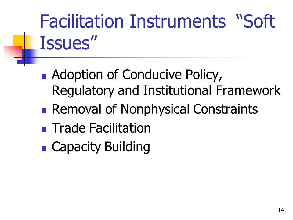 14 Facilitation Instruments Soft Issues Adoption of Conducive Policy, Regulatory and Institutional Framework Removal of Nonphysical Constraints Trade Facilitation Capacity Building