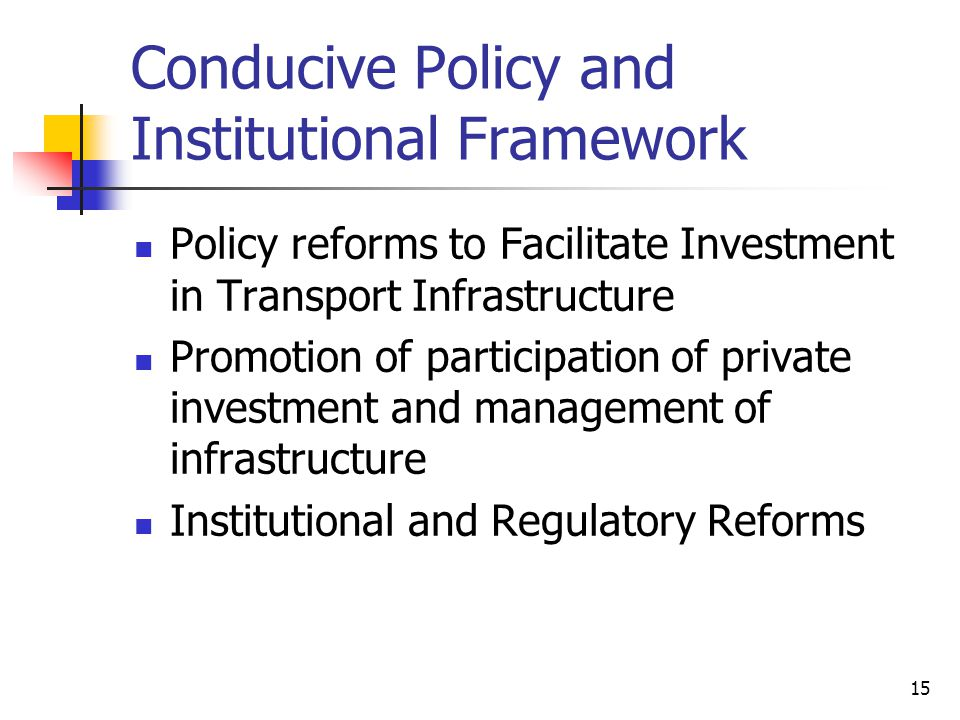 15 Conducive Policy and Institutional Framework Policy reforms to Facilitate Investment in Transport Infrastructure Promotion of participation of private investment and management of infrastructure Institutional and Regulatory Reforms