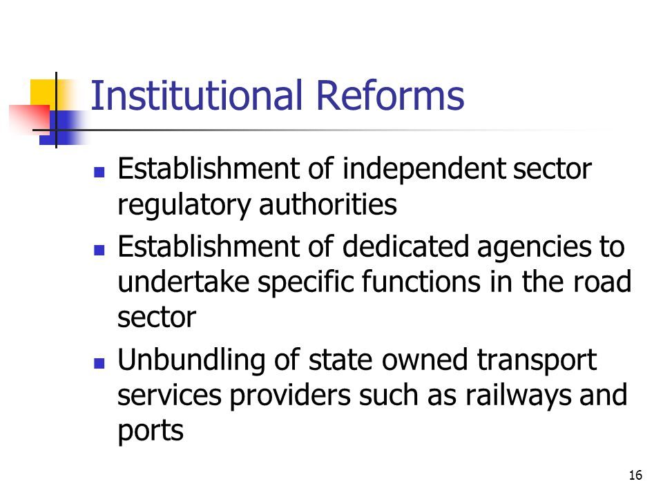 16 Institutional Reforms Establishment of independent sector regulatory authorities Establishment of dedicated agencies to undertake specific functions in the road sector Unbundling of state owned transport services providers such as railways and ports