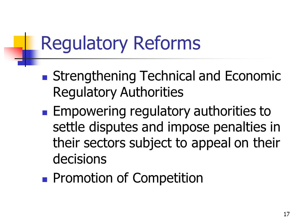 17 Regulatory Reforms Strengthening Technical and Economic Regulatory Authorities Empowering regulatory authorities to settle disputes and impose penalties in their sectors subject to appeal on their decisions Promotion of Competition