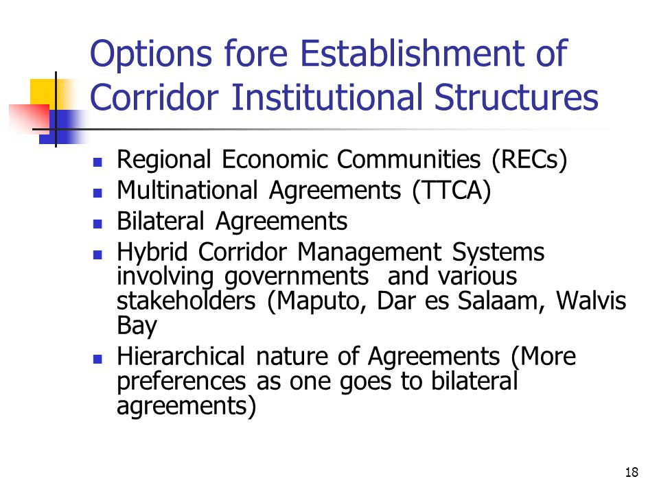 18 Options fore Establishment of Corridor Institutional Structures Regional Economic Communities (RECs) Multinational Agreements (TTCA) Bilateral Agreements Hybrid Corridor Management Systems involving governments and various stakeholders (Maputo, Dar es Salaam, Walvis Bay Hierarchical nature of Agreements (More preferences as one goes to bilateral agreements)