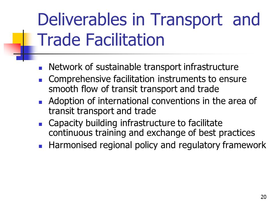 20 Deliverables in Transport and Trade Facilitation Network of sustainable transport infrastructure Comprehensive facilitation instruments to ensure smooth flow of transit transport and trade Adoption of international conventions in the area of transit transport and trade Capacity building infrastructure to facilitate continuous training and exchange of best practices Harmonised regional policy and regulatory framework