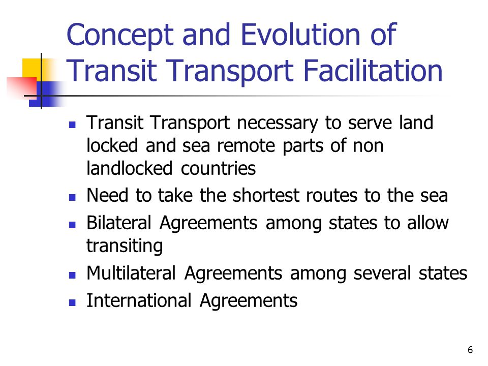6 Concept and Evolution of Transit Transport Facilitation Transit Transport necessary to serve land locked and sea remote parts of non landlocked countries Need to take the shortest routes to the sea Bilateral Agreements among states to allow transiting Multilateral Agreements among several states International Agreements