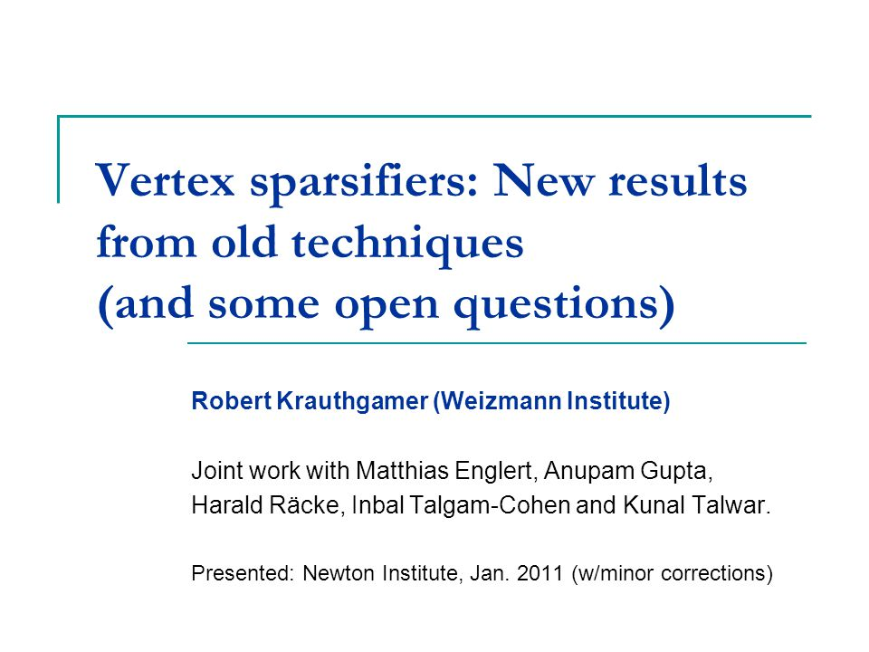 Vertex sparsifiers: New results from old techniques (and some open questions) Robert Krauthgamer (Weizmann Institute) Joint work with Matthias Englert, Anupam Gupta, Harald Räcke, Inbal Talgam-Cohen and Kunal Talwar.