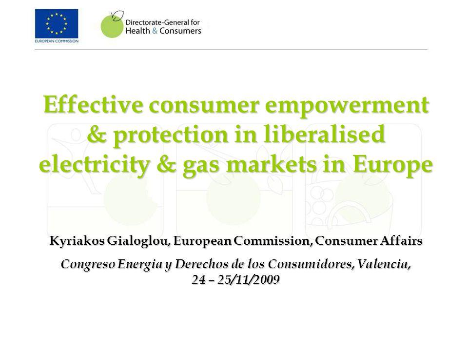 Effective consumer empowerment & protection in liberalised electricity & gas markets in Europe Kyriakos Gialoglou, European Commission, Consumer Affairs Congreso Energia y Derechos de los Consumidores, Valencia, 24 – 25/11/2009