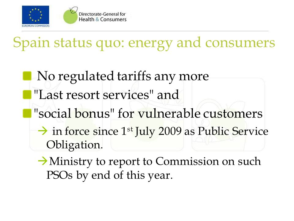 Spain status quo: energy and consumers No regulated tariffs any more Last resort services and social bonus for vulnerable customers in force since 1 st July 2009 as Public Service Obligation.
