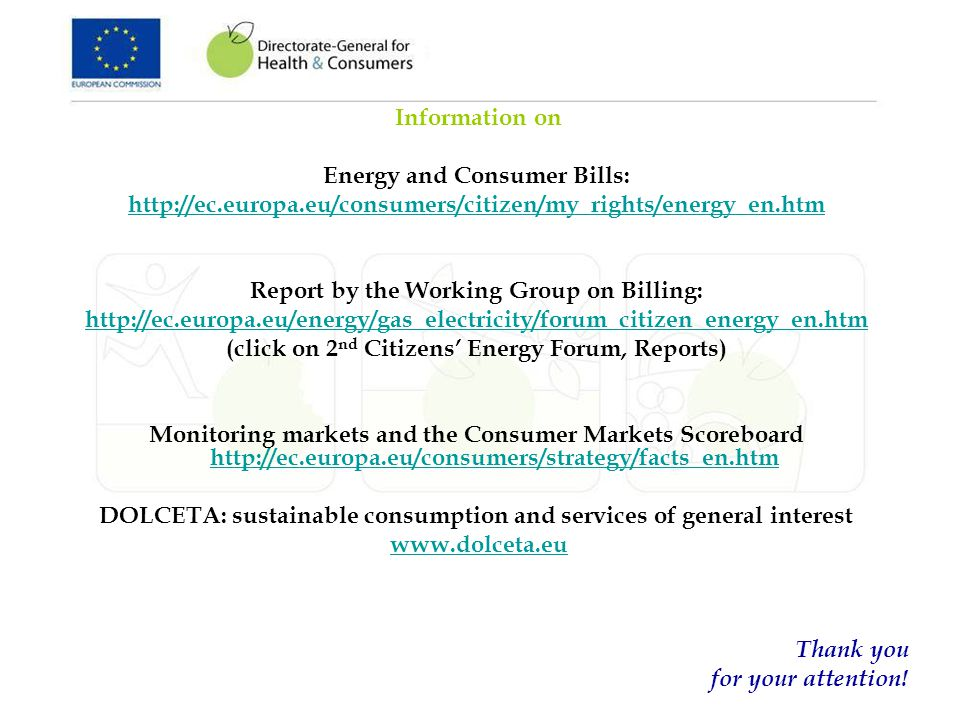 Information on Energy and Consumer Bills:   Report by the Working Group on Billing:   (click on 2 nd Citizens Energy Forum, Reports) Monitoring markets and the Consumer Markets Scoreboard     DOLCETA: sustainable consumption and services of general interest   Thank you for your attention!