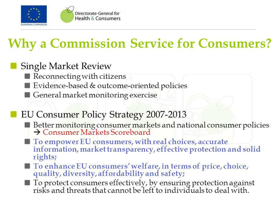 Why a Commission Service for Consumers? Single Market Review Reconnecting with citizens Evidence-based & outcome-oriented policies General market moni