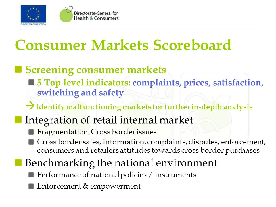 Consumer Markets Scoreboard Screening consumer markets 5 Top level indicators: complaints, prices, satisfaction, switching and safety Identify malfunctioning markets for further in-depth analysis Integration of retail internal market Fragmentation, Cross border issues Cross border sales, information, complaints, disputes, enforcement, consumers and retailers attitudes towards cross border purchases Benchmarking the national environment Performance of national policies / instruments Enforcement & empowerment