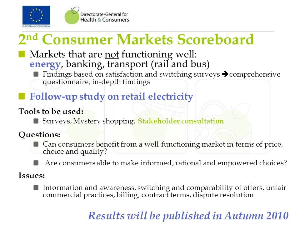 2 nd Consumer Markets Scoreboard Markets that are not functioning well: energy, banking, transport (rail and bus) Findings based on satisfaction and switching surveys comprehensive questionnaire, in-depth findings Follow-up study on retail electricity Tools to be used: Surveys, Mystery shopping, Stakeholder consultation Questions: Can consumers benefit from a well-functioning market in terms of price, choice and quality.