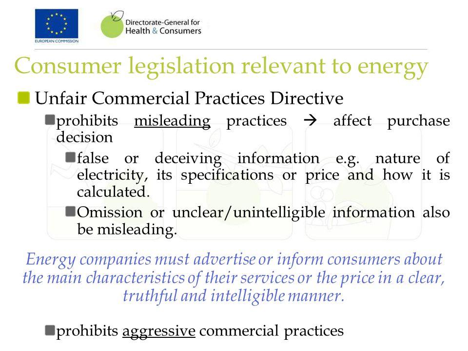 Consumer legislation relevant to energy Unfair Commercial Practices Directive prohibits misleading practices affect purchase decision false or deceivi