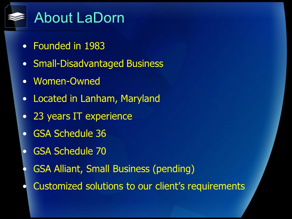 About LaDorn Founded in 1983 Small-Disadvantaged Business Women-Owned Located in Lanham, Maryland 23 years IT experience GSA Schedule 36 GSA Schedule 70 GSA Alliant, Small Business (pending) Customized solutions to our clients requirements