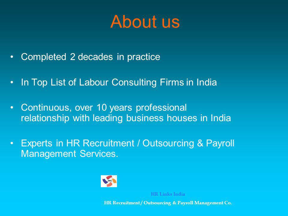 Staffing - Scope of work HR Links India issues Appointment Letters Salary Processing, Leave Management & Disbursal of Salary with pay slips Convenience of disbursal in Cash/Cheque/Bank Transfers Opening of Salary Accounts for all employees (No Address proof Required) Provide Telephonic Support for all salary related issues to employees Deputing dedicated Support Service Manager at Client Location for all daily activities Maintenance of various registers/Records in compliance with Labour Laws Statutory Compliance under ESIC/EPF/LWF & All Labour Laws Issue Termination letters & calculation of full & final settlement of dues HR Links India HR Recruitment / Outsourcing & Payroll Management Co.