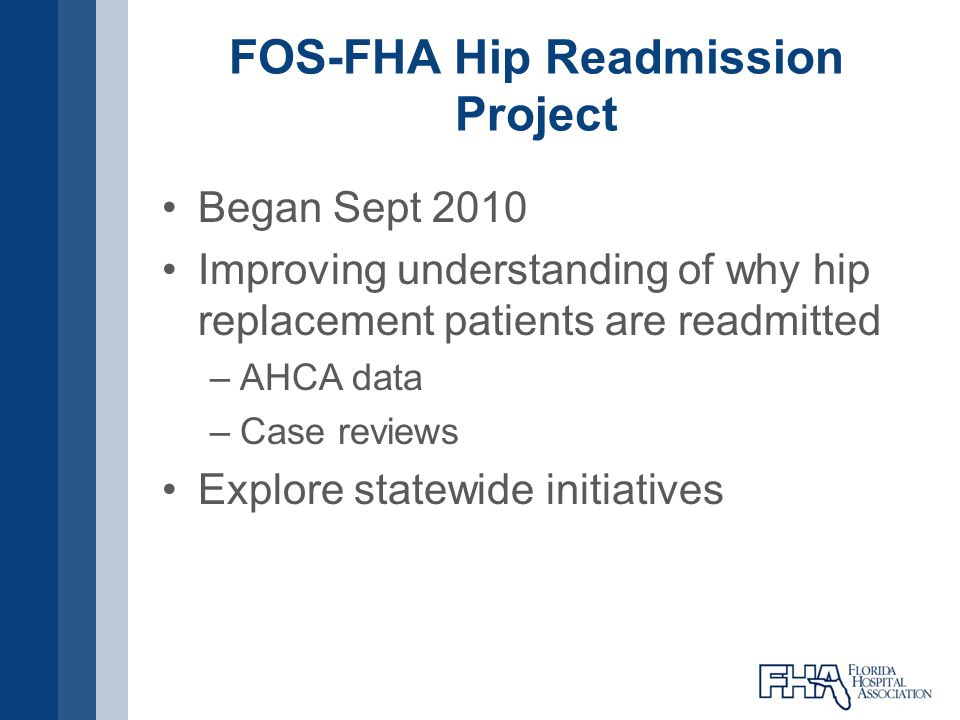 FOS-FHA Hip Readmission Project Began Sept 2010 Improving understanding of why hip replacement patients are readmitted –AHCA data –Case reviews Explor