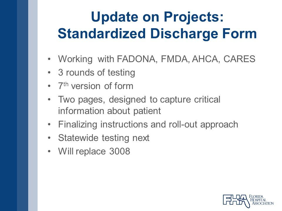 Update on Projects: Standardized Discharge Form Working with FADONA, FMDA, AHCA, CARES 3 rounds of testing 7 th version of form Two pages, designed to