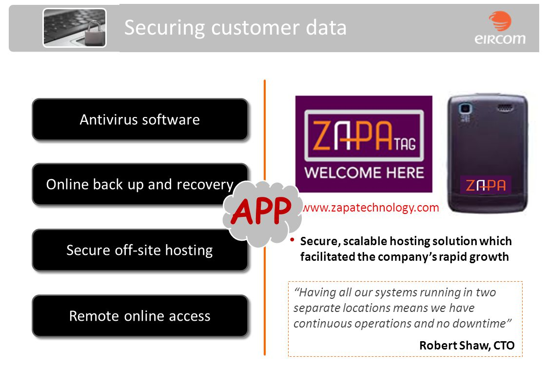 Antivirus software Online back up and recovery Secure off-site hosting Securing customer data Having all our systems running in two separate locations means we have continuous operations and no downtime Robert Shaw, CTO Secure, scalable hosting solution which facilitated the companys rapid growth www.zapatechnology.com Remote online access APP