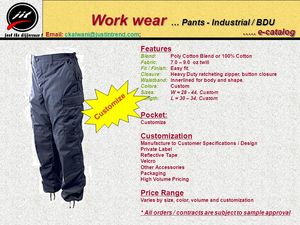 Features Blend: Poly Cotton Blend or 100% Cotton Fabric: 7.0 – 9.0 oz twill Fit / Finish:Easy fit Closure:Heavy Duty ratcheting zipper, button closure Waistband:Innerlined for body and shape, Colors: Custom Sizes: W = , Custom Length:L = 30 – 34, Custom Pocket: Customize Customization Manufacture to Customer Specifications / Design Private Label Reflective Tape Velcro Other Accessories Packaging High Volume Pricing Price Range Varies by size, color, volume and customization * All orders / contracts are subject to sample approval Work wear … Pants - Industrial / BDU …..