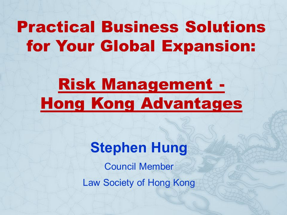 Practical Business Solutions for Your Global Expansion: Risk Management - Hong Kong Advantages Stephen Hung Council Member Law Society of Hong Kong