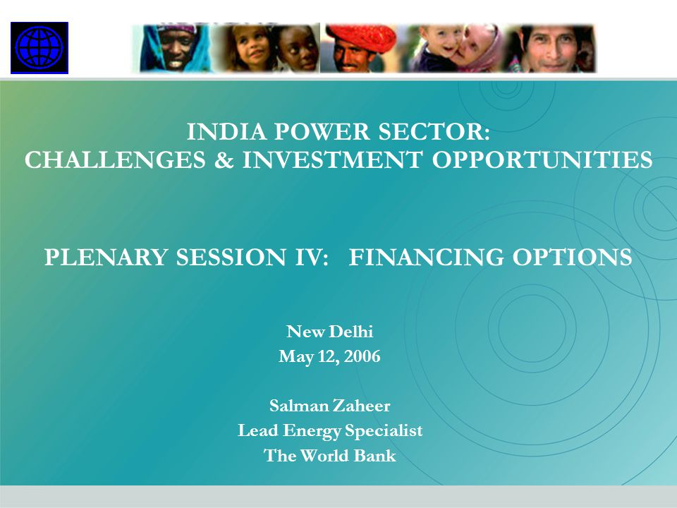 PLENARY SESSION IV: FINANCING OPTIONS INDIA POWER SECTOR: CHALLENGES & INVESTMENT OPPORTUNITIES New Delhi May 12, 2006 Salman Zaheer Lead Energy Speci