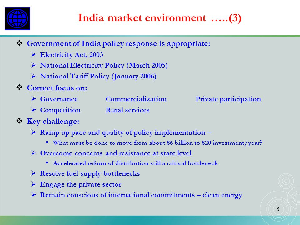 6 India market environment …..(3) Government of India policy response is appropriate: Electricity Act, 2003 National Electricity Policy (March 2005) N