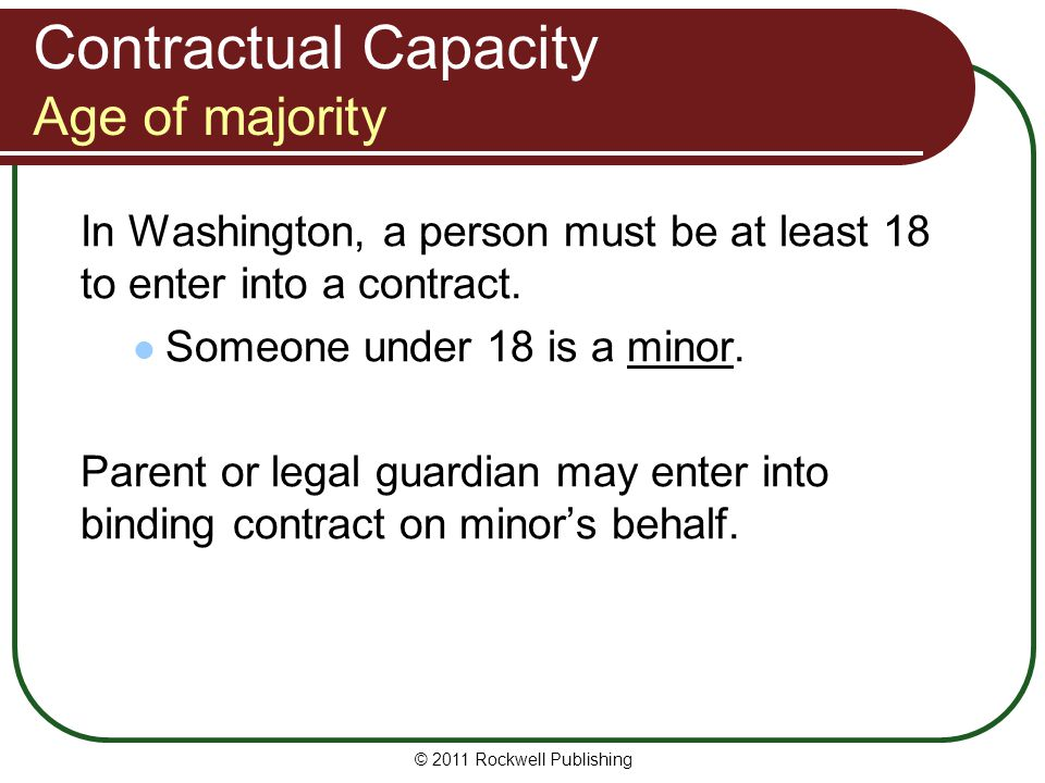 © 2011 Rockwell Publishing In Washington, a person must be at least 18 to enter into a contract. Someone under 18 is a minor. Parent or legal guardian