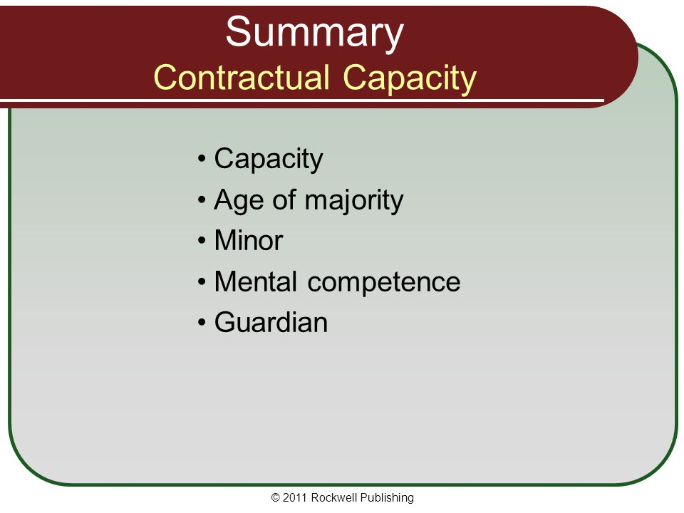 © 2011 Rockwell Publishing Capacity Age of majority Minor Mental competence Guardian Summary Contractual Capacity