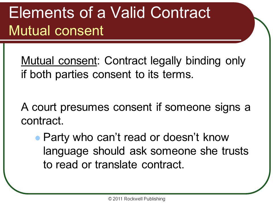 © 2011 Rockwell Publishing Elements of a Valid Contract Mutual consent Mutual consent: Contract legally binding only if both parties consent to its te