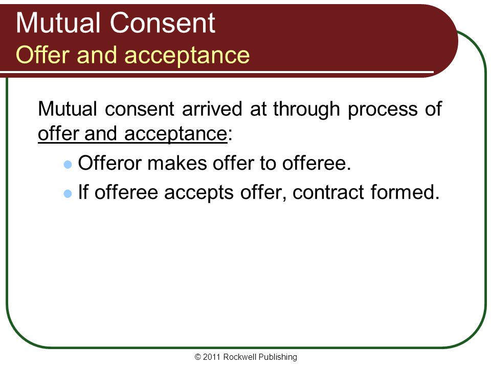 © 2011 Rockwell Publishing Mutual Consent Offer and acceptance Mutual consent arrived at through process of offer and acceptance: Offeror makes offer