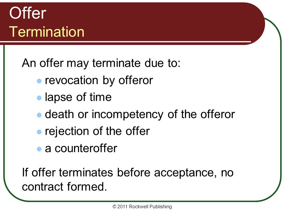 © 2011 Rockwell Publishing Offer Termination An offer may terminate due to: revocation by offeror lapse of time death or incompetency of the offeror r