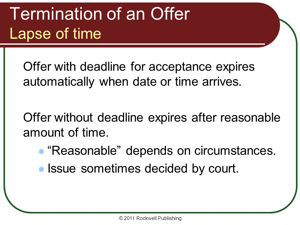 © 2011 Rockwell Publishing Termination of an Offer Lapse of time Offer with deadline for acceptance expires automatically when date or time arrives. O