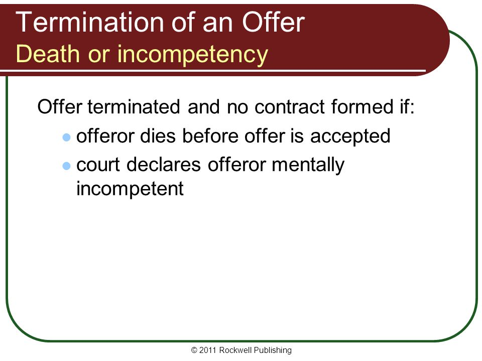 © 2011 Rockwell Publishing Termination of an Offer Death or incompetency Offer terminated and no contract formed if: offeror dies before offer is acce