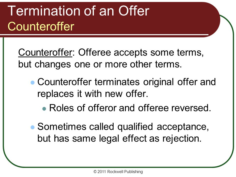 © 2011 Rockwell Publishing Termination of an Offer Counteroffer Counteroffer: Offeree accepts some terms, but changes one or more other terms. Counter
