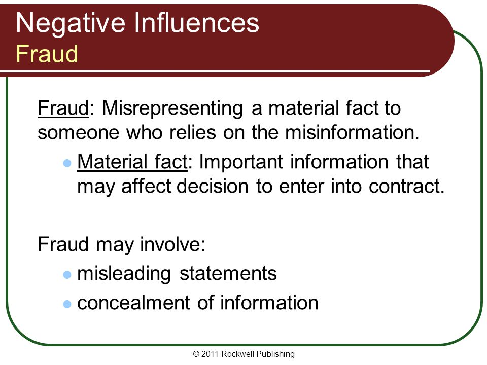 © 2011 Rockwell Publishing Negative Influences Fraud Fraud: Misrepresenting a material fact to someone who relies on the misinformation. Material fact