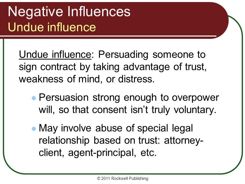 © 2011 Rockwell Publishing Negative Influences Undue influence Undue influence: Persuading someone to sign contract by taking advantage of trust, weak