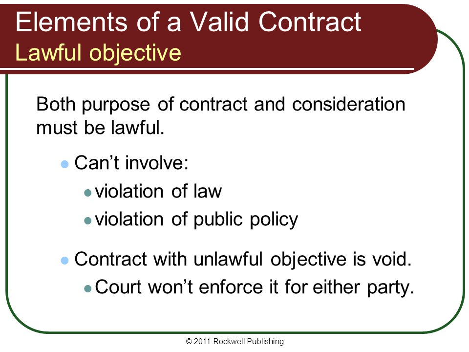 © 2011 Rockwell Publishing Elements of a Valid Contract Lawful objective Both purpose of contract and consideration must be lawful. Cant involve: viol