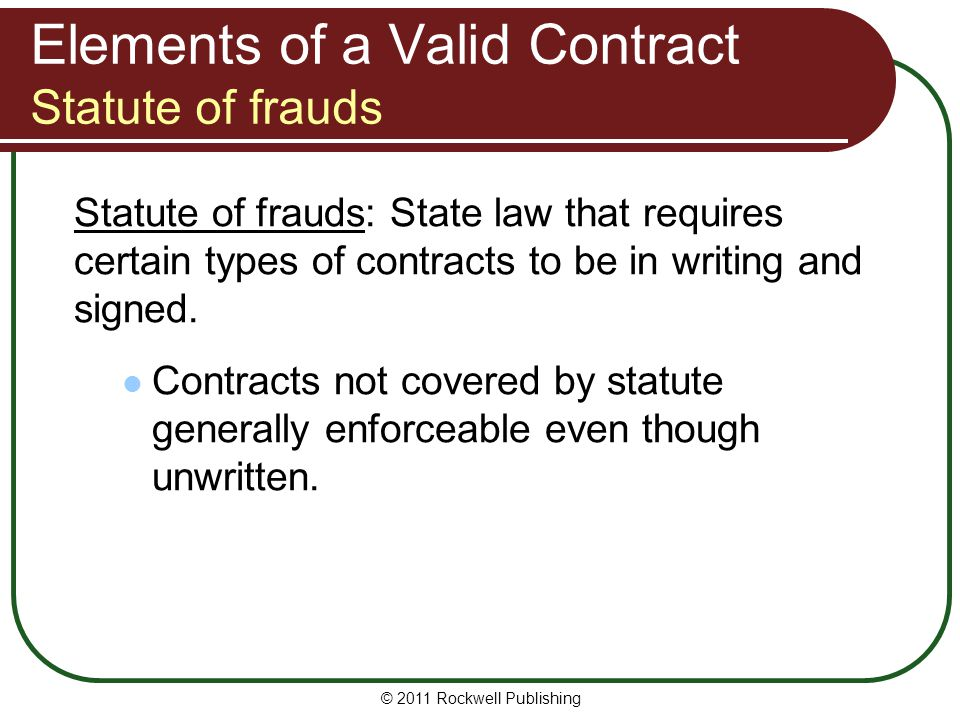 © 2011 Rockwell Publishing Elements of a Valid Contract Statute of frauds Statute of frauds: State law that requires certain types of contracts to be