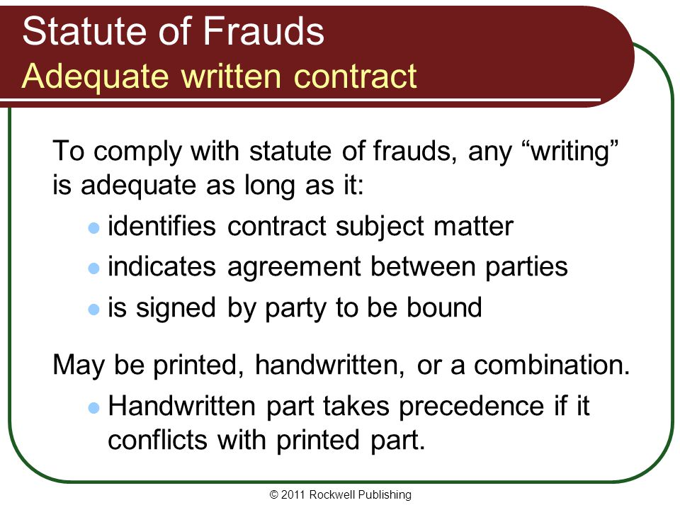 © 2011 Rockwell Publishing Statute of Frauds Adequate written contract To comply with statute of frauds, any writing is adequate as long as it: identi