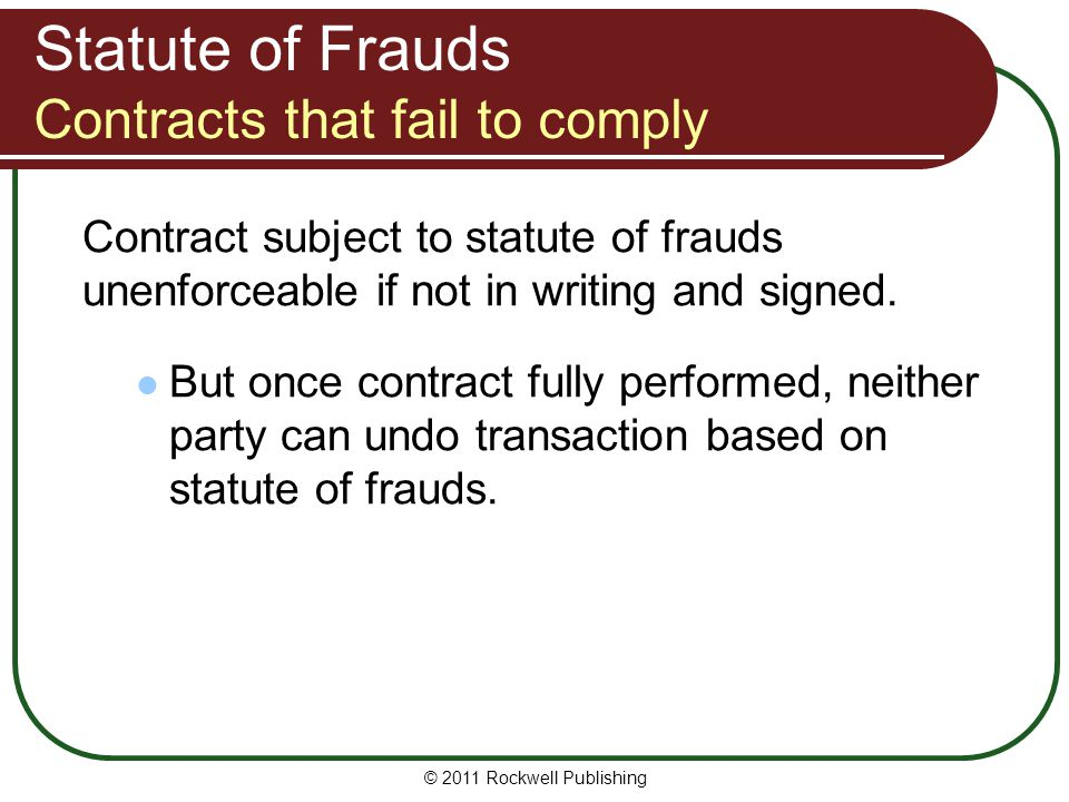 © 2011 Rockwell Publishing Statute of Frauds Contracts that fail to comply Contract subject to statute of frauds unenforceable if not in writing and s