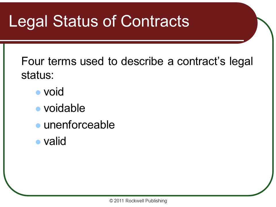 © 2011 Rockwell Publishing Legal Status of Contracts Four terms used to describe a contracts legal status: void voidable unenforceable valid
