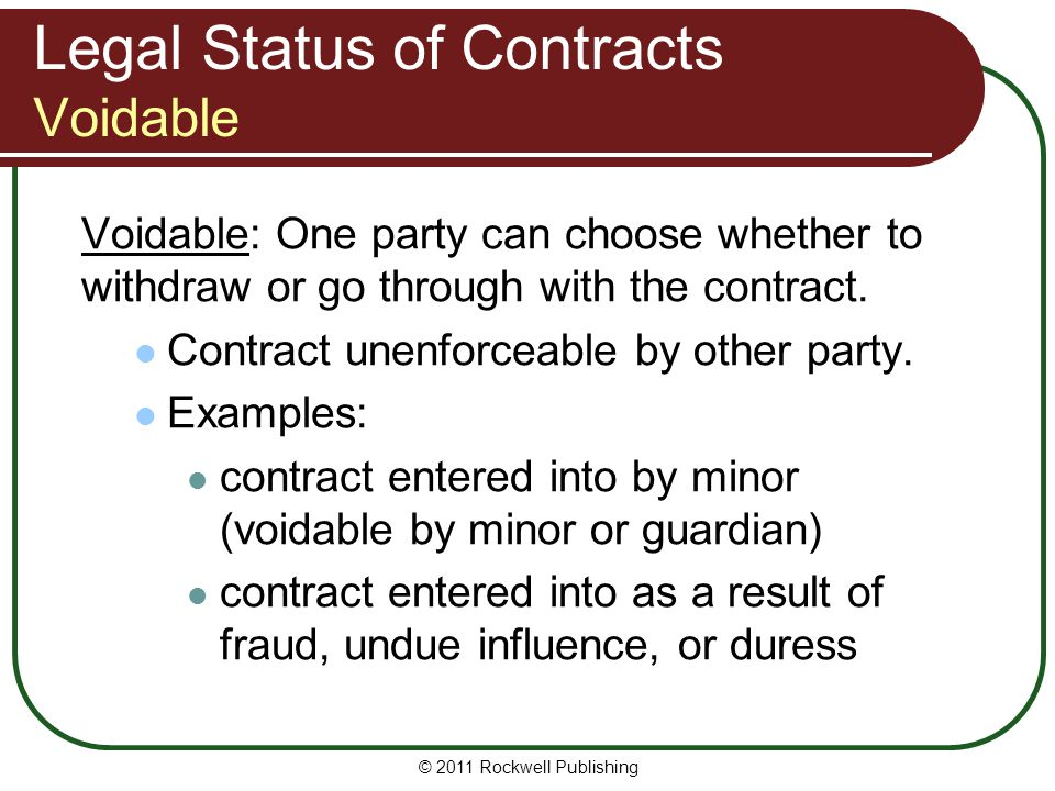 © 2011 Rockwell Publishing Legal Status of Contracts Voidable Voidable: One party can choose whether to withdraw or go through with the contract. Cont