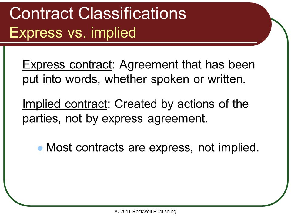 © 2011 Rockwell Publishing Contract Classifications Express vs. implied Express contract: Agreement that has been put into words, whether spoken or wr
